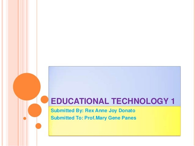 EDUCATIONAL TECHNOLOGY 1 Submitted By: Rex Anne Joy Donato Submitted To: Prof.Mary Gene Panes