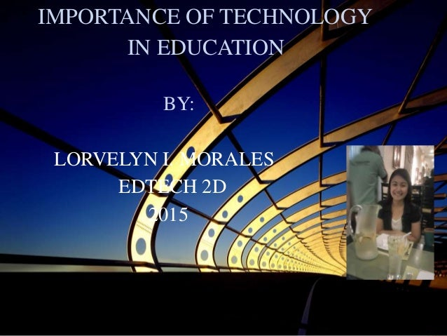 IMPORTANCE OF TECHNOLOGY IN EDUCATION BY: LORVELYN I. MORALES EDTECH 2D 2015