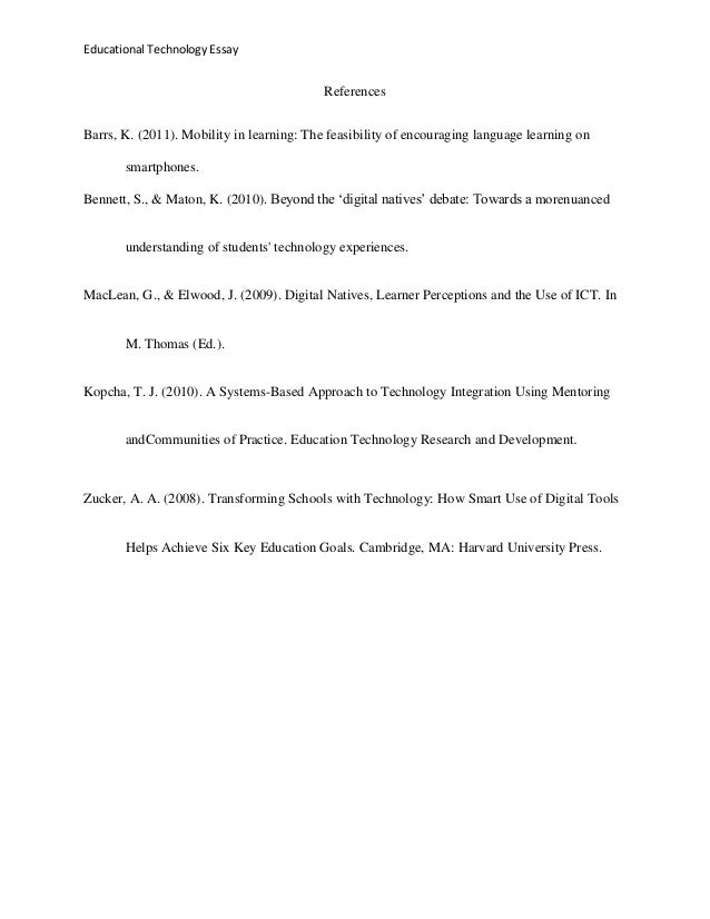 technology education essay While there are many innovations in education technology, this paper highlights five education technology success stories each has demonstrated the ability to improve efficiency and effectiveness in education systems from language teaching robots to educational games, each has the potential to help students and teachers.