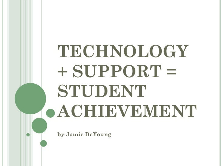 TECHNOLOGY + SUPPORT =  STUDENT ACHIEVEMENT by Jamie DeYoung