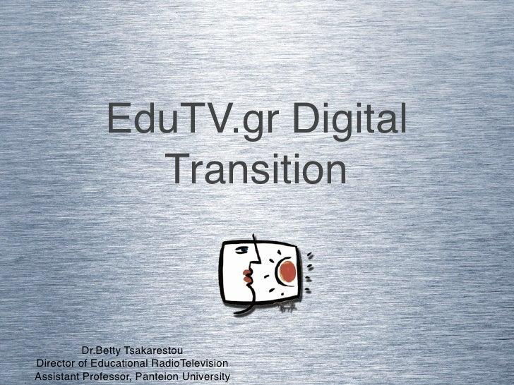 EduTV.gr Digital                Transition          Dr.Betty TsakarestouDirector of Educational RadioTelevisionAssistant P...