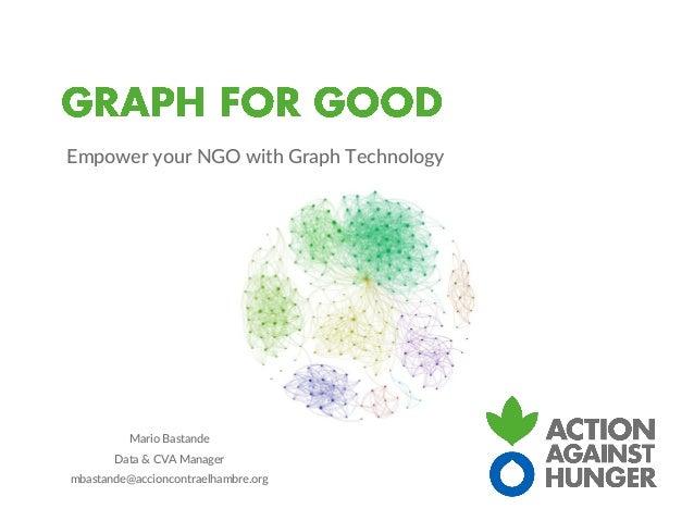 Empower your NGO with Graph Technology Mario Bastande Data & CVA Manager mbastande@accioncontraelhambre.org