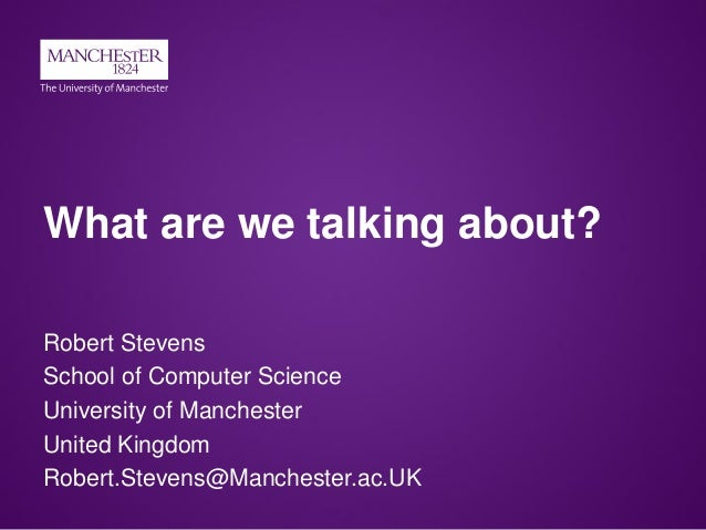What are we talking about? Robert Stevens School of Computer Science University of Manchester United Kingdom Robert.Steven...