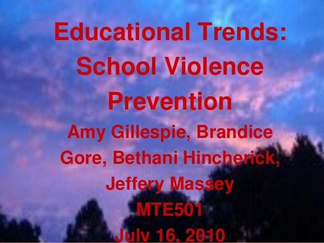 Educational Trends: School Violence Prevention Amy Gillespie, Brandice Gore, Bethani Hincherick, Jeffery Massey MTE501 Jul...