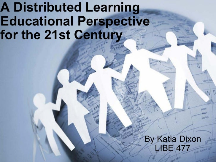 A Distributed Learning Educational Perspective  for the 21st Century  By Katia Dixon LIBE 477