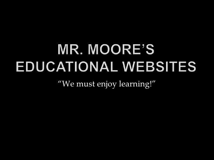 "Mr. Moore's Educational Websites<br />""We must enjoy learning!""<br />"