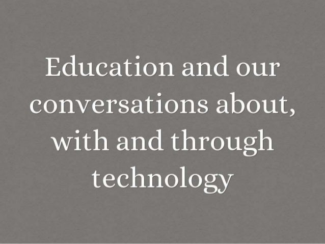 Education and our conversations about,  with and through technology