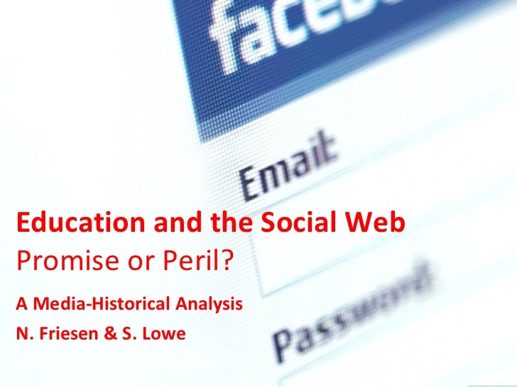 Education and the Social Web  Promise or Peril?  A Media-Historical Analysis N. Friesen & S. Lowe