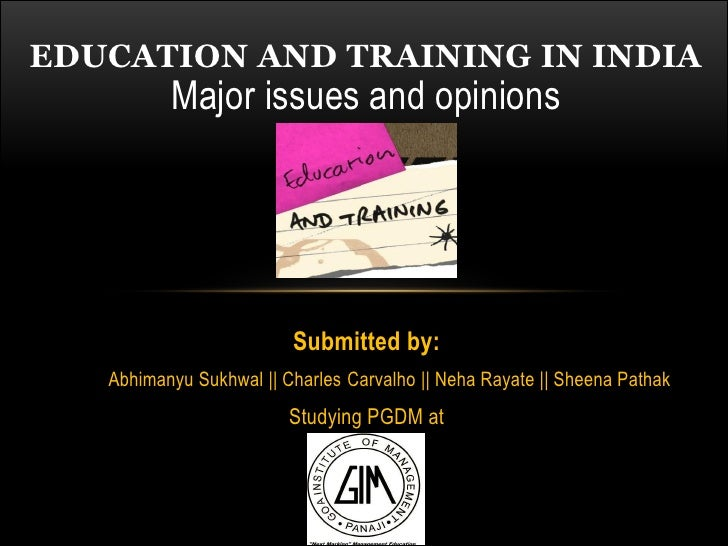 EDUCATION AND TRAINING IN INDIA          Major issues and opinions                         Submitted by:   Abhimanyu Sukhw...
