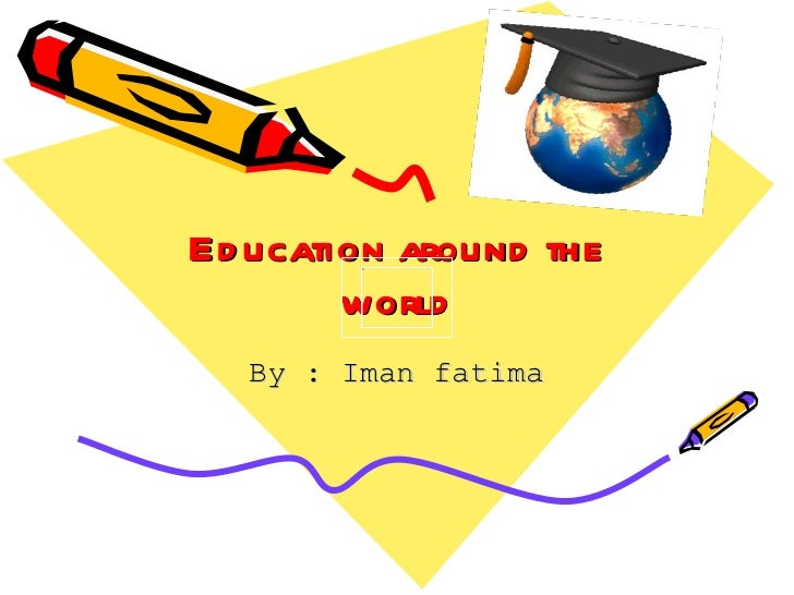 Education around the world By : Iman fatima