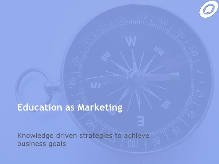 Education as Marketing<br />Knowledge driven strategies to achieve business goals<br />
