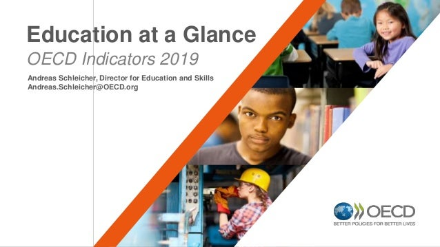 OECD Indicators 2019 Education at a Glance Andreas Schleicher, Director for Education and Skills Andreas.Schleicher@OECD.o...