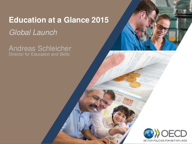 1 Global Launch Education at a Glance 2015 Andreas Schleicher Director for Education and Skills
