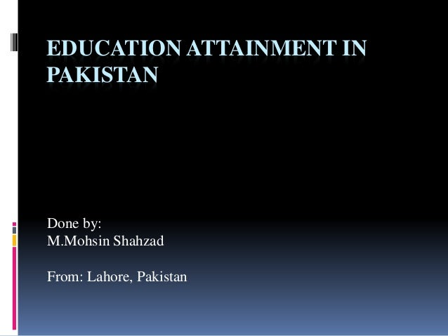 EDUCATION ATTAINMENT IN PAKISTAN Done by: M.Mohsin Shahzad From: Lahore, Pakistan