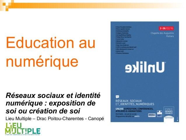 Education au numérique Réseaux sociaux et identité numérique : exposition de soi ou création de soi Lieu Multiple – Drac P...