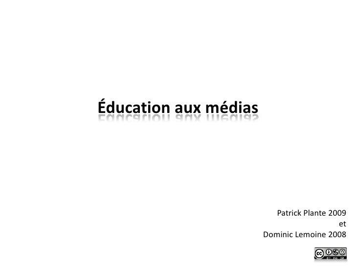 Éducation aux médias                               Patrick Plante 2009                                            et      ...