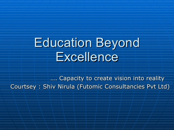 Education Beyond Excellence … . Capacity to create vision into reality Courtsey : Shiv Nirula (Futomic Consultancies Pvt L...