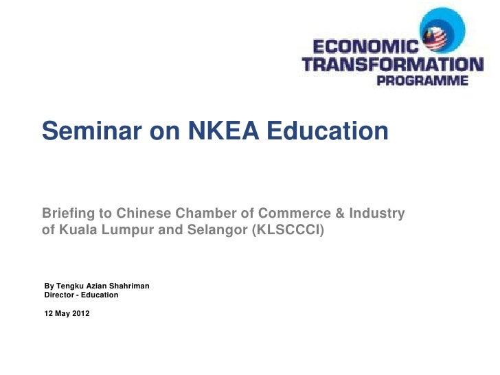 Seminar on NKEA EducationBriefing to Chinese Chamber of Commerce & Industryof Kuala Lumpur and Selangor (KLSCCCI)By Tengku...