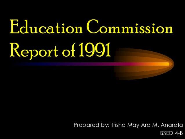 Education Commission Report of 1991 Prepared by: Trisha May Ara M. Anareta BSED 4-B