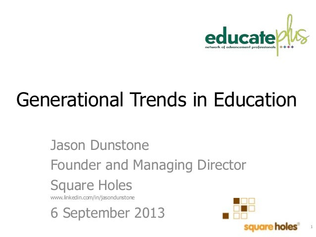 Generational Trends in Education Jason Dunstone Founder and Managing Director Square Holes www.linkedin.com/in/jasondunsto...