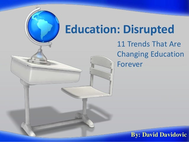 Education: Disrupted11 Trends That AreChanging EducationForeverBy: David Davidovic