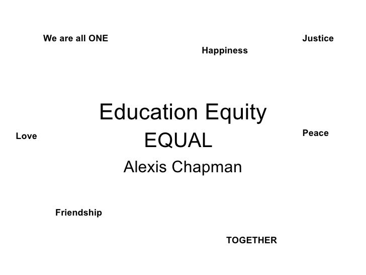 Education Equity Alexis Chapman We are all ONE TOGETHER Happiness Friendship Peace Love Justice EQUAL