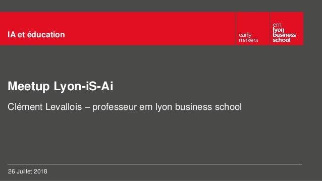 Meetup Lyon-iS-Ai IA et éducation Clément Levallois – professeur em lyon business school 26 Juillet 2018