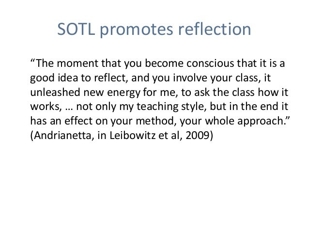 """SOTL promotes reflection """"The moment that you become conscious that it is a good idea to reflect, and you involve your cla..."""