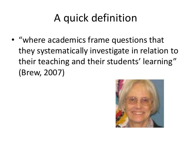 """A quick definition • """"where academics frame questions that they systematically investigate in relation to their teaching a..."""