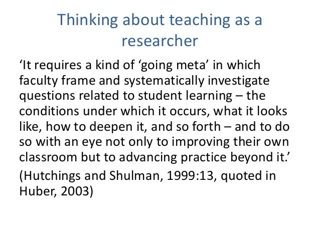 Thinking about teaching as a researcher 'It requires a kind of 'going meta' in which faculty frame and systematically inve...