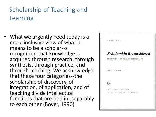 Scholarship of Teaching and Learning • What we urgently need today is a more inclusive view of what it means to be a schol...
