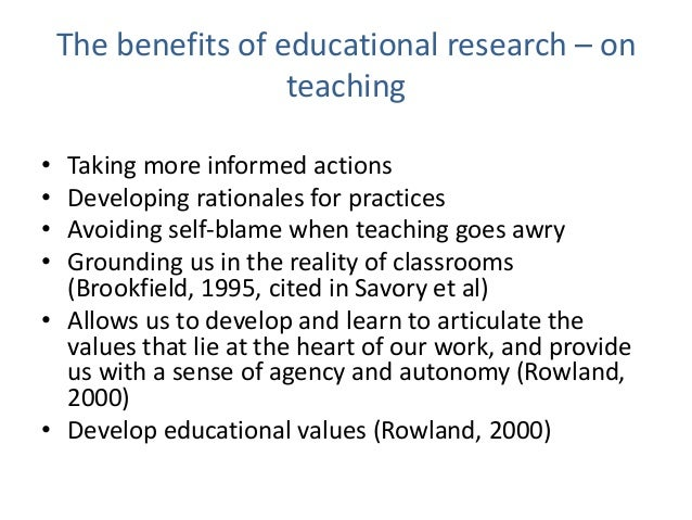 The benefits of educational research – on teaching • Taking more informed actions • Developing rationales for practices • ...