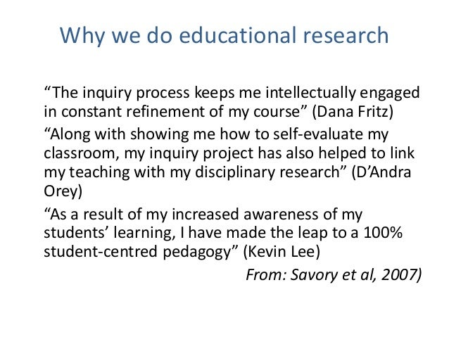"""Why we do educational research """"The inquiry process keeps me intellectually engaged in constant refinement of my course"""" (..."""