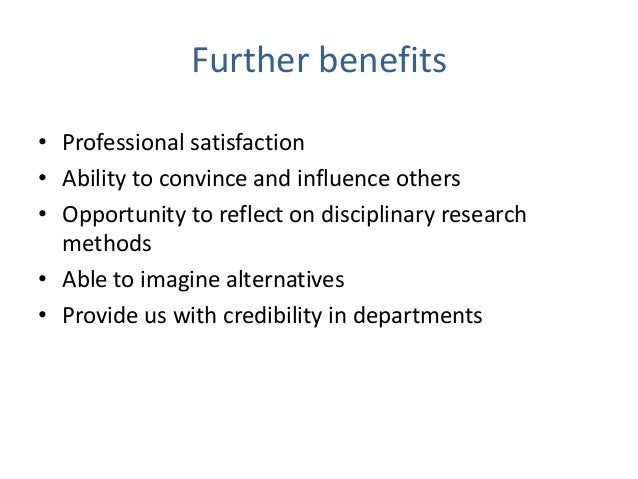 Further benefits • Professional satisfaction • Ability to convince and influence others • Opportunity to reflect on discip...