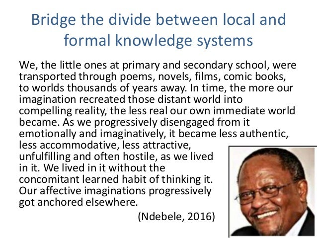 Bridge the divide between local and formal knowledge systems We, the little ones at primary and secondary school, were tra...