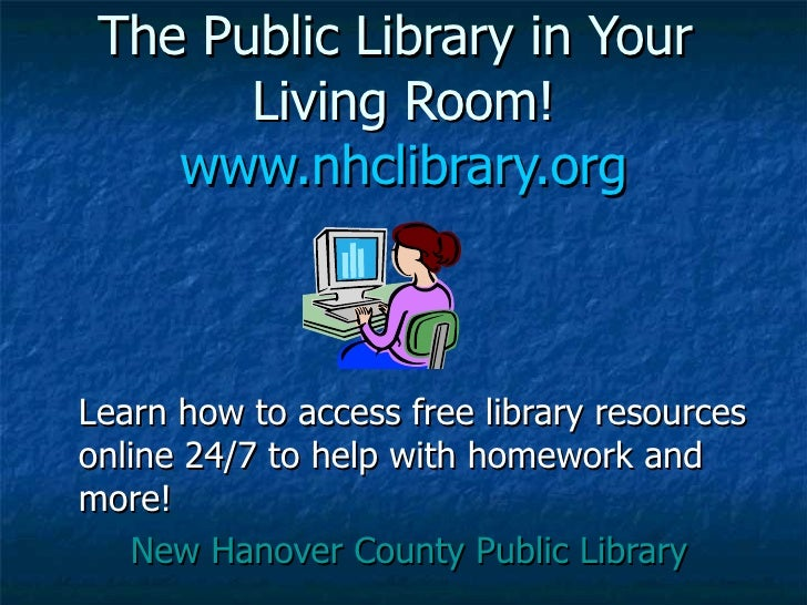 The Public Library in Your  Living Room! www.nhclibrary.org <ul><li>Learn how to access free library resources online 24/7...