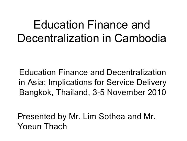 Education Finance and Decentralization in Cambodia Education Finance and Decentralization in Asia: Implications for Servic...