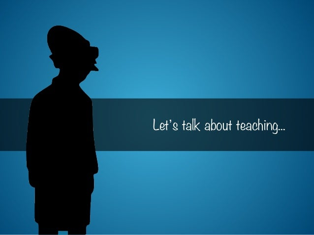 Let s talk about teaching...