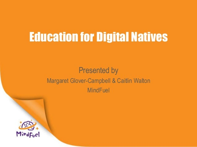 Education for Digital Natives Presented by Margaret Glover-Campbell & Caitlin Walton MindFuel