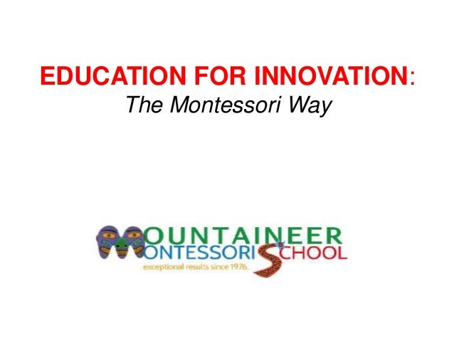 EDUCATION FOR INNOVATION:     The Montessori Way     The Montessori Method
