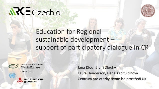 Education for Regional sustainable development – support of participatory dialogue in CR Jana Dlouhá, Jiří Dlouhý Laura He...