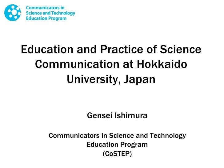 Education and Practice of Science Communication at Hokkaido University, Japan Gensei Ishimura Communicators in Science and...