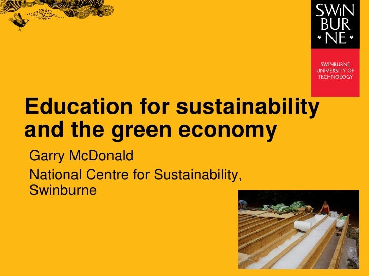 Education for sustainability and the green economy Garry McDonald National Centre for Sustainability, Swinburne