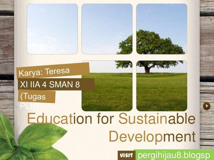 Karya: Teresa Pranyoto<br />XI IIA 4 SMAN 8 Pekanbaru<br />(Tugas PLH)<br />Education for Sustainable Development<br />per...