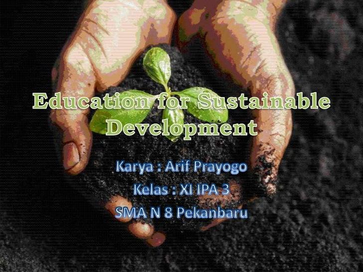 Education for Sustainable Development<br />Karya : ArifPrayogo<br />Kelas : XI IPA 3<br />SMA N 8 Pekanbaru<br />