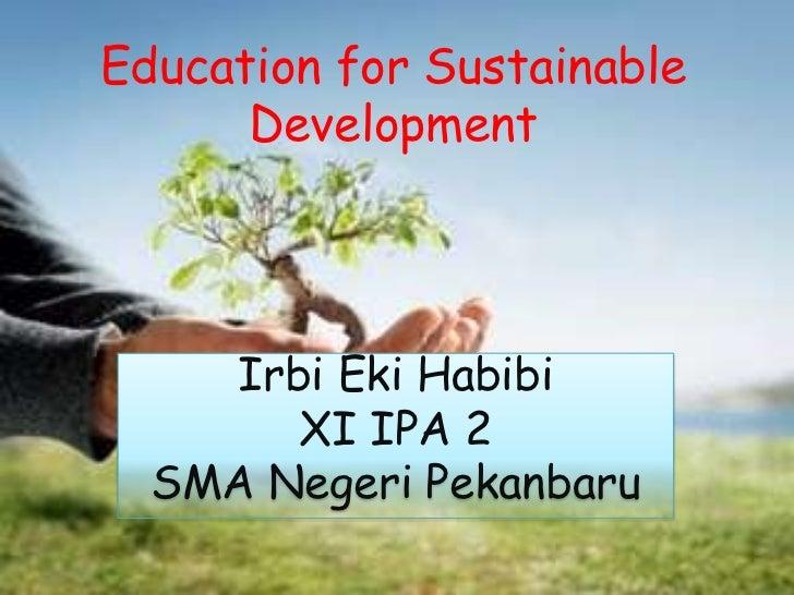 Education for Sustainable Development<br />Irbi Eki Habibi<br />XI IPA 2<br />SMA Negeri Pekanbaru<br />