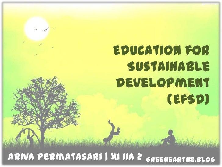 Education for Sustainable Development(EfSD)<br />ArivaPermatasari  XI IIA 2<br />Greenearth8.blogspot.com<br />