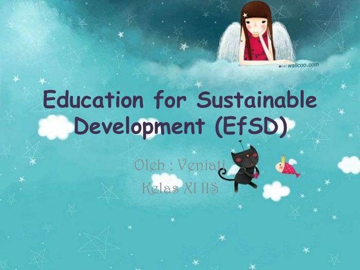 Education for Sustainable Development (EfSD) <br />Oleh : Veniati<br />Kelas XI IIS<br />
