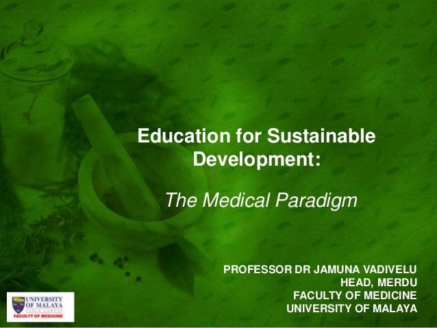 Education for Sustainable Development: The Medical Paradigm PROFESSOR DR JAMUNA VADIVELU HEAD, MERDU FACULTY OF MEDICINE U...