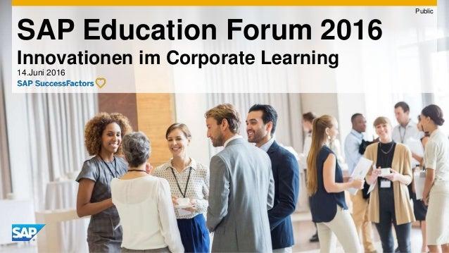 SAP Education Forum 2016 Innovationen im Corporate Learning 14.Juni 2016 Public